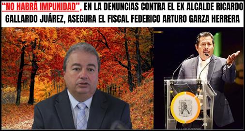 """""""NO HABRÁ IMPUNIDAD"""", EN LA DENUNCIAS CONTRA EL EX ALCALDE RICARDO GALLARDO JUÁREZ, ASEGURA EL FISCAL FEDERICO ARTURO GARZA HERRERA"""