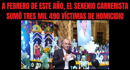 A FEBRERO DE ESTE AÑO, EL SEXENIO CARRERISTA SUMÓ TRES MIL 490 VÍCTIMAS DE HOMICIDIO