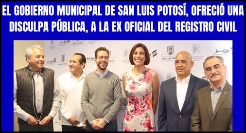 EL GOBIERNO MUNICIPAL DE SAN LUIS POTOSÍ, OFRECIÓ UNA DISCULPA PÚBLICA A LA EX OFICIAL DEL REGISTRO CIVIL