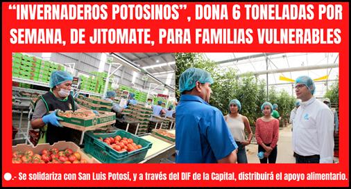 """""""INVERNADEROS POTOSINOS"""" DONA 6 TONELADAS POR SEMANA, DE JITOMATE, PARA FAMILIAS VULNERABLES"""