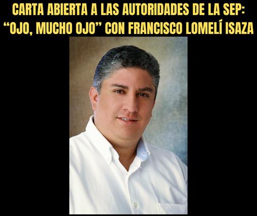 """CARTA ABIERTA A LAS AUTORIDADES DE LA SEP_ """"OJO, MUCHO OJO"""" CON FRANCISCO LOMELÍ ISAZA"""